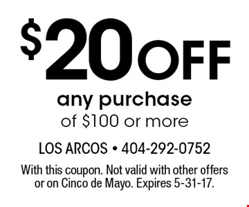 $20 Off any purchase of $100 or more. With this coupon. Not valid with other offers or on Cinco de Mayo. Expires 5-31-17.