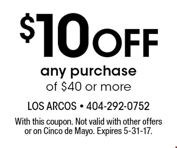 $10 Off any purchase of $40 or more. With this coupon. Not valid with other offers or on Cinco de Mayo. Expires 5-31-17.