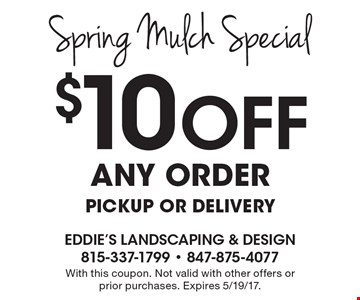 Spring Mulch Special $10 Off any order pickup or delivery. With this coupon. Not valid with other offers or prior purchases. Expires 5/19/17.