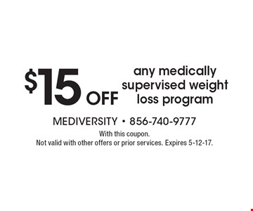 $15 OFF any medically supervised weightloss program. With this coupon. Not valid with other offers or prior services. Expires 5-12-17.