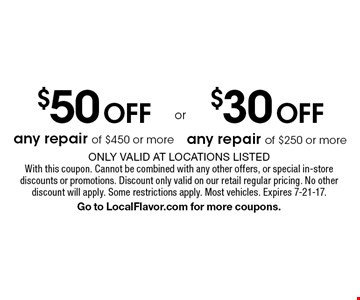 $30 Off any repair of $250 or more. $50 Off any repair of $450 or more. Only valid at locations listed. With this coupon. Cannot be combined with any other offers, or special in-store discounts or promotions. Discount only valid on our retail regular pricing. No other discount will apply. Some restrictions apply. Most vehicles. Expires 7-21-17. Go to LocalFlavor.com for more coupons.