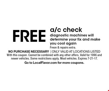 FREE a/c check. Diagnostic machines will determine your fix and make you cool again. Freon & repairs extra. No purchase necessary  Only valid at locations listed. With this coupon. Cannot be combined with any other offers. Valid for 1996 and newer vehicles. Some restrictions apply. Most vehicles. Expires 7-21-17.Go to LocalFlavor.com for more coupons.