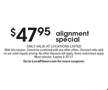 $47.95 alignment special. Only valid at locations listed. With this coupon. Cannot be combined with any other offers. Discount only valid on our retail regular pricing. No other discount will apply. Some restrictions apply. Most vehicles. Expires 8-25-17. Go to LocalFlavor.com for more coupons.