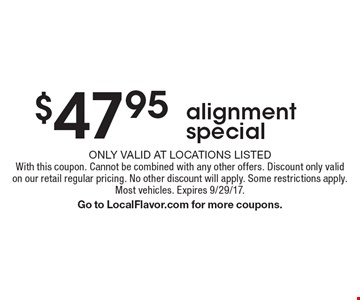 $47.95 alignment special. Only valid at locations listedWith this coupon. Cannot be combined with any other offers. Discount only validon our retail regular pricing. No other discount will apply. Some restrictions apply.Most vehicles. Expires 9/29/17. Go to LocalFlavor.com for more coupons.
