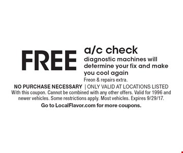 FREE a/c check diagnostic machines will determine your fix and make you cool again Freon & repairs extra.. No purchase necessary  Only valid at locations listedWith this coupon. Cannot be combined with any other offers. Valid for 1996 and newer vehicles. Some restrictions apply. Most vehicles. Expires 9/29/17.Go to LocalFlavor.com for more coupons.