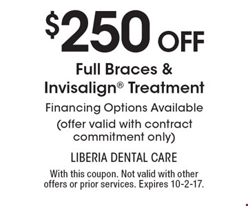 $250 Off Full Braces & Invisalign Treatment. Financing options available. (offer valid with contract commitment only). With this coupon. Not valid with other offers or prior services. Expires 10-2-17.