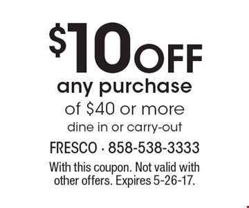 $10 Off any purchase of $40 or more dine in or carry-out. With this coupon. Not valid withother offers. Expires 5-26-17.
