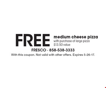 Free medium cheese pizza with purchase of large pizza $13.50 value. With this coupon. Not valid with other offers. Expires 5-26-17.