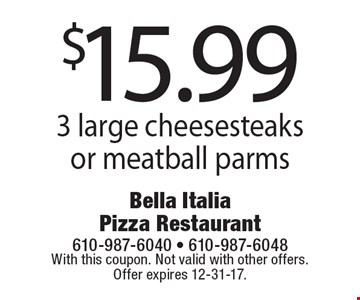 $15.99 for 3 large cheesesteaks or meatball parms. With this coupon. Not valid with other offers. Offer expires 12-31-17.