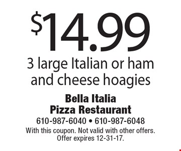 $14.99 for 3 large Italian or ham and cheese hoagies. With this coupon. Not valid with other offers. Offer expires 12-31-17.