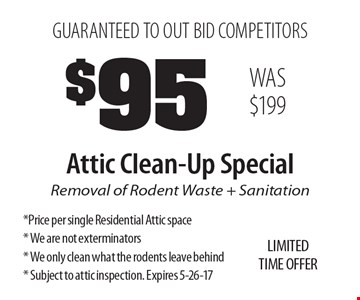 GUARANTEED TO OUT BID COMPETITORS. $95 Attic Clean-Up Special. Removal of Rodent Waste + Sanitation. Price per single Residential Attic space. We are not exterminators. We only clean what the rodents leave behind. Subject to attic inspection. Expires 5-26-17. LIMITED TIME OFFER WAS $199.