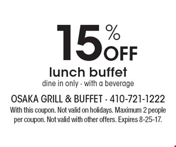 15% off lunch buffet. Dine in only. With a beverage. With this coupon. Not valid on holidays. Maximum 2 people per coupon. Not valid with other offers. Expires 8-25-17.