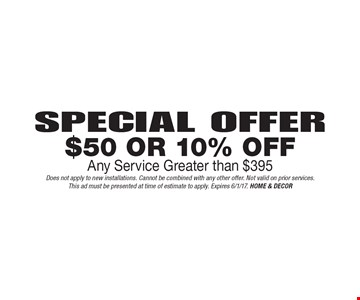 Special Offer - $50 Or 10% Off Any Service Greater than $395. Does not apply to new installations. Cannot be combined with any other offer. Not valid on prior services. This ad must be presented at time of estimate to apply. Expires 6/1/17. HOME & DECOR
