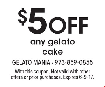 $5 OFF any gelato cake. With this coupon. Not valid with other offers or prior purchases. Expires 6-9-17.