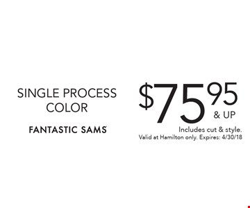 $75.95 & UP SINGLE PROCESS COLOR. Includes cut & style. Valid at Hamilton only. Expires: 4/30/18