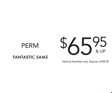 $65.95 & UP PERM. Valid at Hamilton only. Expires: 4/30/18