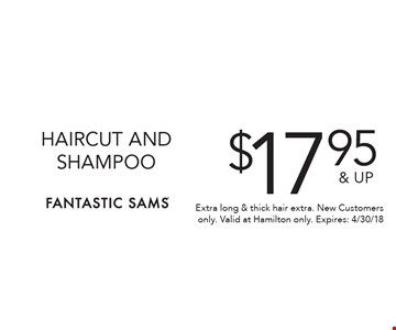 $17.95 & UP HAIRCUT AND SHAMPOO. Extra long & thick hair extra. New Customers only. Valid at Hamilton only. Expires: 4/30/18
