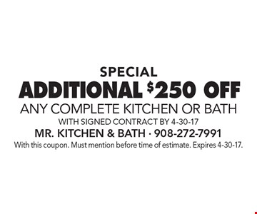 special additional $250 OFF any complete kitchen or bath with signed contract by 4-30-17. With this coupon. Must mention before time of estimate. Expires 4-30-17.