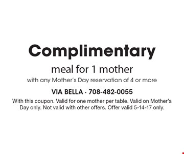 Complimentary meal for 1 mother with any Mother's Day reservation of 4 or more. With this coupon. Valid for one mother per table. Valid on Mother's Day only. Not valid with other offers. Offer valid 5-14-17 only.