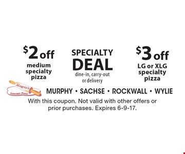 SPECIALTY DEAL. Dine-in, carry-out or delivery. $3 off LG or XLG specialty pizza OR $2 off medium specialty pizza. With this coupon. Not valid with other offers or prior purchases. Expires 6-9-17.