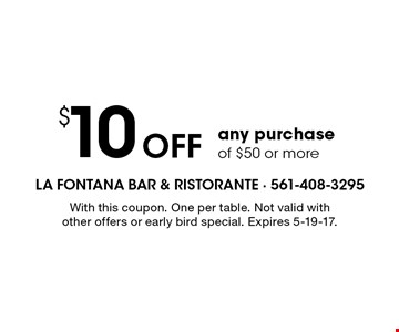 $10 Off any purchase of $50 or more. With this coupon. One per table. Not valid with other offers or early bird special. Expires 5-19-17.