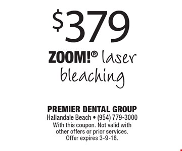 $379 Zoom! laser bleaching. With this coupon. Not valid with other offers or prior services. Offer expires 3-9-18.
