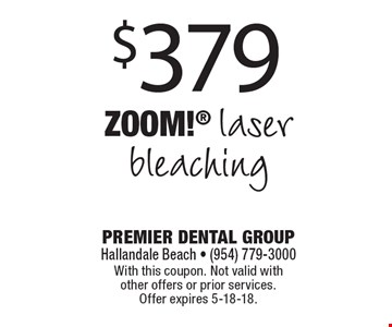 $379 Zoom! laser bleaching. With this coupon. Not valid with other offers or prior services. Offer expires 5-18-18.