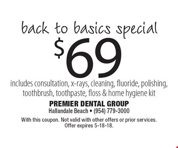 $69 back to basics special. Includes consultation, x-rays, cleaning, fluoride, polishing, toothbrush, toothpaste, floss & home hygiene kit. With this coupon. Not valid with other offers or prior services. Offer expires 5-18-18.