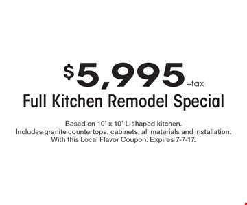 $5,995 + tax Full Kitchen Remodel Special. Based on 10' x 10' L-shaped kitchen. Includes granite countertops, cabinets, all materials and installation. With this Local Flavor Coupon. Expires 7-7-17.