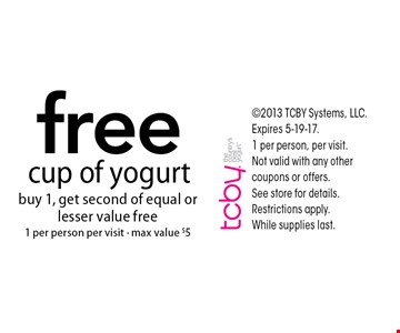 Free cup of yogurt buy 1, get second of equal or lesser value free 1 per person per visit - max value $5 . 2013 TCBY Systems, LLC. Expires 5-19-17.1 per person, per visit.Not valid with any other coupons or offers. See store for details. Restrictions apply. While supplies last.