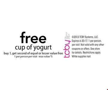 Free cup of yogurt. Buy 1, get second of equal or lesser value free 1 per person per visit. Max value $5. 2013 TCBY Systems, LLC. Expires 6-30-17. 1 per person, per visit. Not valid with any other coupons or offers. See store for details. Restrictions apply. While supplies last.