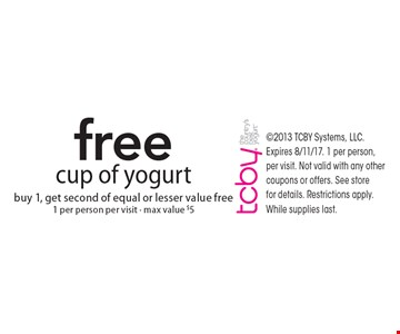 free cup of yogurt. buy 1, get second of equal or lesser value free. 1 per person, per visit - max value $5 . 2013 TCBY Systems, LLC. Expires 8/11/17. 1 per person, per visit. Not valid with any other coupons or offers. See store for details. Restrictions apply. While supplies last.