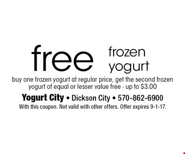 Free frozen yogurt. Buy one frozen yogurt at regular price, get the second frozen yogurt of equal or lesser value free - up to $3.00. With this coupon. Not valid with other offers. Offer expires 9-1-17.