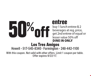 50% off entree buy 1 lunch entree & 2 beverages at reg. price, get 2nd entree of equal or lesser value 50% off dine in only. With this coupon. Not valid with other offers. Limit 1 coupon per table. Offer expires 9/22/17.