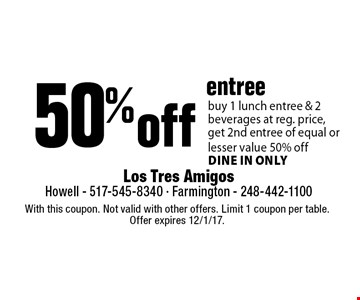 50% off entree. Buy 1 lunch entree & 2 beverages at reg. price, get 2nd entree of equal or lesser value 50% off. Dine in only. With this coupon. Not valid with other offers. Limit 1 coupon per table. Offer expires 12/1/17.