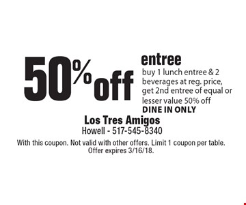 50% off entree buy 1 lunch entree & 2 beverages at reg. price, get 2nd entree of equal or lesser value 50% off dine in only. With this coupon. Not valid with other offers. Limit 1 coupon per table. Offer expires 3/16/18.