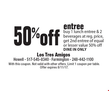 50% off entree. Buy 1 lunch entree & 2 beverages at reg. price, get 2nd entree of equal or lesser value 50% off. Dine in only. With this coupon. Not valid with other offers. Limit 1 coupon per table. Offer expires 8/11/17.