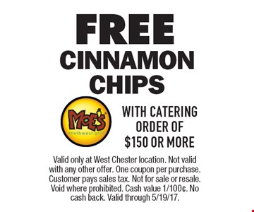 FREE Cinnamon Chips WITH CATERING ORDER of $150 or more. Valid only at West Chester location. Not valid with any other offer. One coupon per purchase. Customer pays sales tax. Not for sale or resale. Void where prohibited. Cash value 1/100¢. No cash back. Valid through 5/19/17.