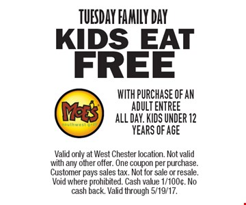 TUESDAY FAMILY DAY. KIDS EAT Free with purchase of an adult entree. All day. Kids under 12 years of age. Valid only at West Chester location. Not valid with any other offer. One coupon per purchase. Customer pays sales tax. Not for sale or resale. Void where prohibited. Cash value 1/100¢. No cash back. Valid through 5/19/17.