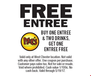 Free Entree. Buy one entree & two drinks, get one entree free. Valid only at West Chester location. Not valid with any other offer. One coupon per purchase. Customer pays sales tax. Not for sale or resale. Void where prohibited. Cash value 1/100¢. No cash back. Valid through 5/19/17.