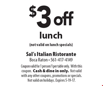 $3 off lunch (not valid on lunch specials). Coupon valid for 1 person/1 per table only. With this coupon. Cash & dine in only. Not valid with any other coupons, promotions or specials. Not valid on holidays. Expires 5-19-17.