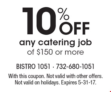 10% off any catering job of $150 or more. With this coupon. Not valid with other offers. Not valid on holidays. Expires 5-31-17.