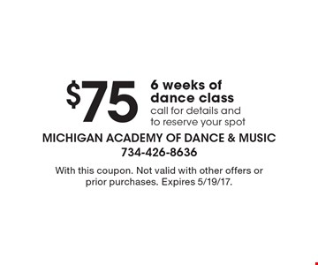 $75 for 6 weeks of dance class. Call for details and to reserve your spot. With this coupon. Not valid with other offers or prior purchases. Expires 5/19/17.