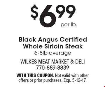 $6.99 per lb.Black Angus Certified Whole Sirloin Steak, 6-8lb average. With this coupon. Not valid with other offers or prior purchases. Exp. 5-12-17.