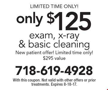 Limited Time Only! only $125 exam, x-ray & basic cleaning New patient offer! Limited time only! $295 value. With this coupon. Not valid with other offers or prior treatments. Expires 8-18-17.