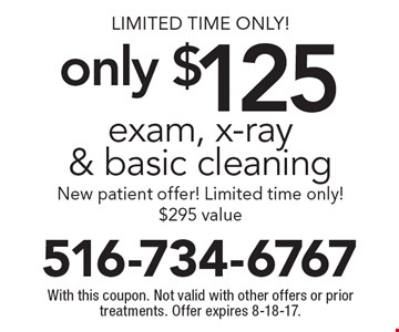 Limited Time Only! Exam, x-ray & basic cleaning only $125. New patient offer! $295 value. With this coupon. Not valid with other offers or prior treatments. Offer expires 8-18-17.