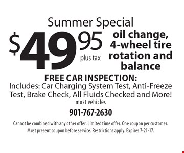 Summer special. $49.95 plus tax oil change, 4-wheel tire rotation and balance Free car inspection: Includes: car charging system test, anti-freeze test, brake check, all fluids checked and more! most vehicles. Cannot be combined with any other offer. Limited time offer. One coupon per customer. Must present coupon before service. Restrictions apply. Expires 7-21-17.