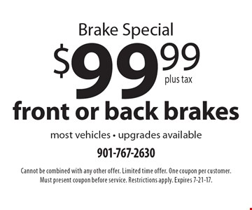 Brake special. $99.99 plus tax front or back brakes. Most vehicles. Upgrades available. Cannot be combined with any other offer. Limited time offer. One coupon per customer. Must present coupon before service. Restrictions apply. Expires 7-21-17.
