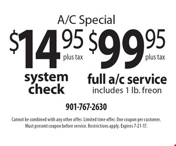 A/C special $14.95 (plus tax) system check OR $99.95 (plus tax) full a/c service (includes 1 lb. freon). Cannot be combined with any other offer. Limited time offer. One coupon per customer. Must present coupon before service. Restrictions apply. Expires 7-21-17.