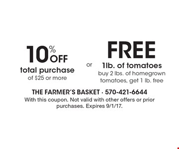 10% off total purchase of $25 or more OR free 1lb. of tomatoes. Buy 2 lbs. of homegrown tomatoes, get 1 lb. free. With this coupon. Not valid with other offers or prior purchases. Expires 9/1/17.